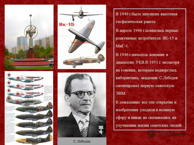 В 1949 г.была запущена высотная геофизическая ракета. В апреле 1946 г.появились первые реактивные истребители ЯК-15 и МиГ-1. В 1946 г.началось вещание в диапазоне УКВ.В 1951 г. несмотря на гонения, которым подверглась кибернетика, академик С.Лебедев