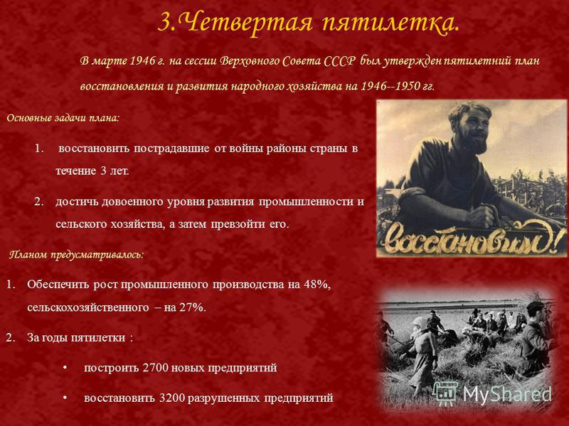 В марте 1946 г. на сессии Верховного Совета СССР был утвержден пятилетний план восстановления и развития народного хозяйства на 1946--1950 гг. Основные задачи плана: 1. восстановить пострадавшие от войны районы страны в течение 3 лет. 2. достичь дово