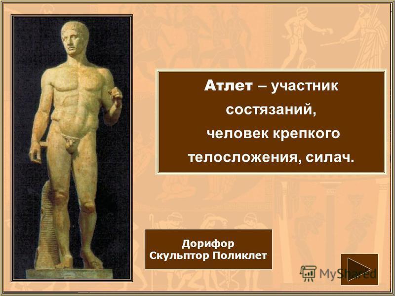 Атлет – участник состязаний, человек крепкого телосложения, силач. Дорифор Скульптор Поликлет