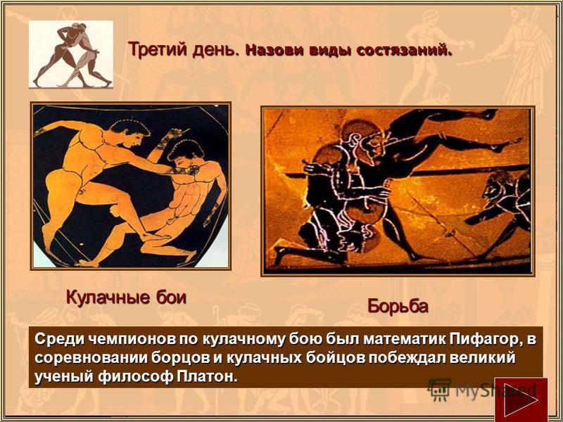 Третий день. Назови виды состязаний. Кулачные бои Борьба Среди чемпионов по кулачному бою был математик Пифагор, в соревновании борцов и кулачных бойцов побеждал великий ученый философ Платон.
