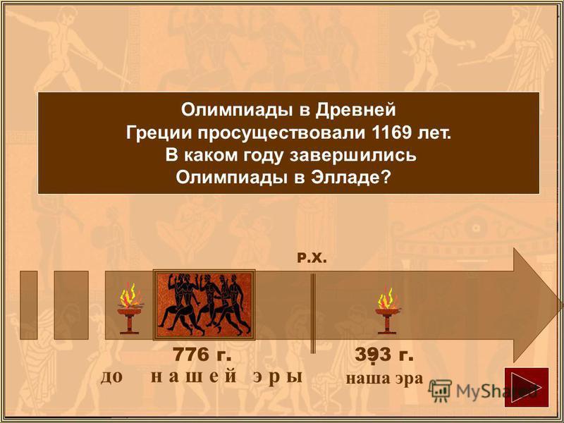 Олимпиады в Древней Греции просуществовали 1169 лет. В каком году завершились Олимпиады в Элладе? до нашей э р ы 776 г. 393 г. наша эра Р.Х. ?