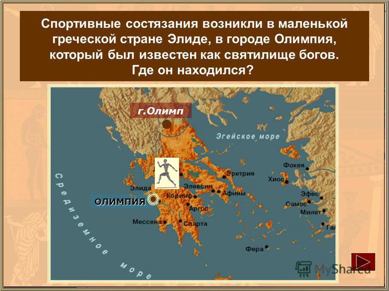 ОЛИМПИЯ г.Олимп Спортивные состязания возникли в маленькой греческой стране Элиде, в городе Олимпия, который был известен как святилище богов. Где он находился?