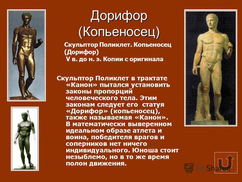 Дорифор (Копьеносец) Скульптор Поликлет в трактате «Канон» пытался установить законы пропорций человеческого тела. Этим законам следует его статуя «Дорифор» (копьеносец), также называемая «Канон». В математически выверенном идеальном образе атлета и