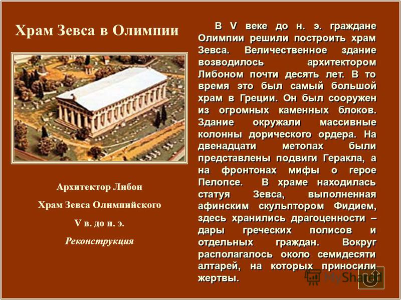 Храм Зевса в Олимпии В V веке до н. э. граждане Олимпии решили построить храм Зевса. Величественное здание возводилось архитектором Либоном почти десять лет. В то время это был самый большой храм в Греции. Он был сооружен из огромных каменных блоков.