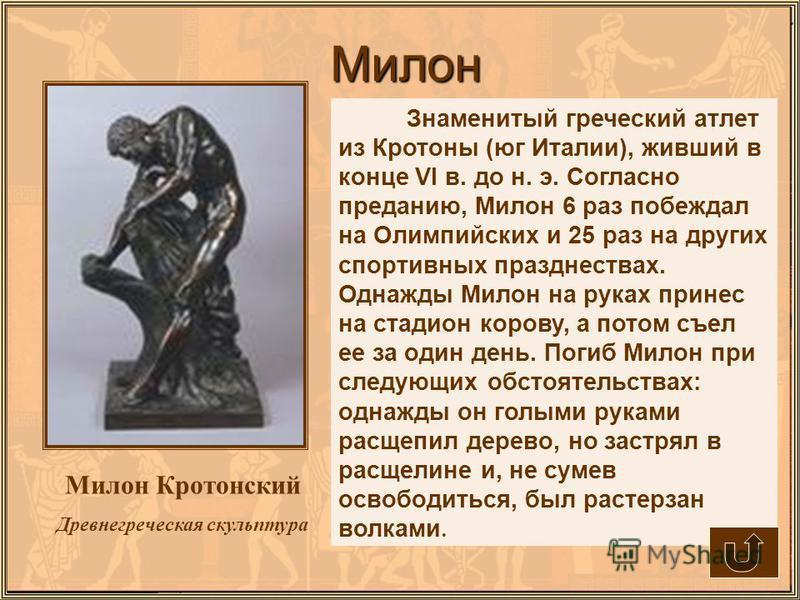 Милон Милон Кротонский Древнегреческая скульптура Знаменитый греческий атлет из Кротоны (юг Италии), живший в конце VI в. до н. э. Согласно преданию, Милон 6 раз побеждал на Олимпийских и 25 раз на других спортивных празднествах. Однажды Милон на рук