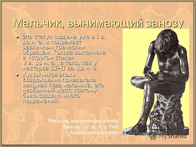 Мальчик, вынимающий занозу Эта статуя создана уже в I в. до н. э. и подражает различным греческим образцам. Голова выполнена в «строгом стиле» V в. до н. э., а тело, как у мастеров III–II вв. до н. э. Художников эпохи Возрождения привлекала изящная п