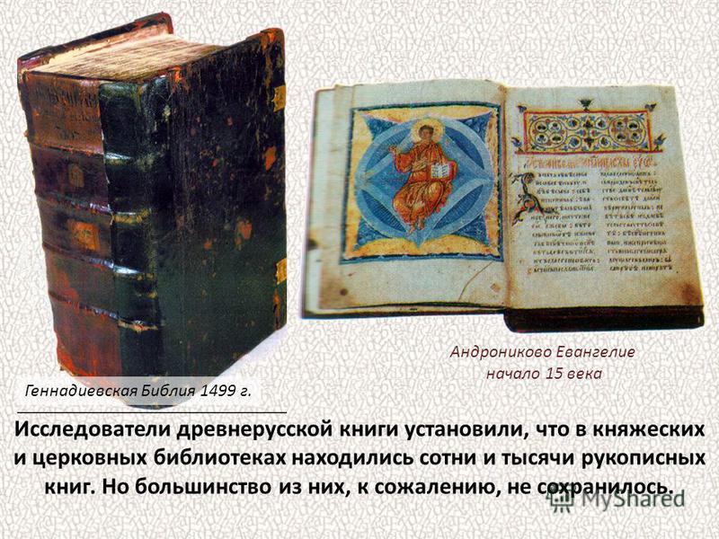 Исследователи древнерусской книги установили, что в княжеских и церковных библиотеках находились сотни и тысячи рукописных книг. Но большинство из них, к сожалению, не сохранилось. Геннадиевская Библия 1499 г. Андрониково Евангелие начало 15 века