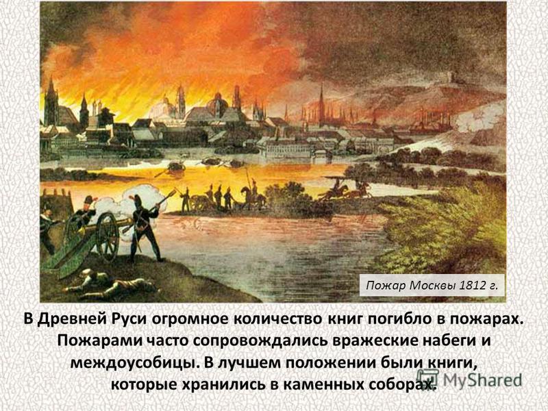 В Древней Руси огромное количество книг погибло в пожарах. Пожарами часто сопровождались вражеские набеги и междоусобицы. В лучшем положении были книги, которые хранились в каменных соборах. Пожар Москвы 1812 г.