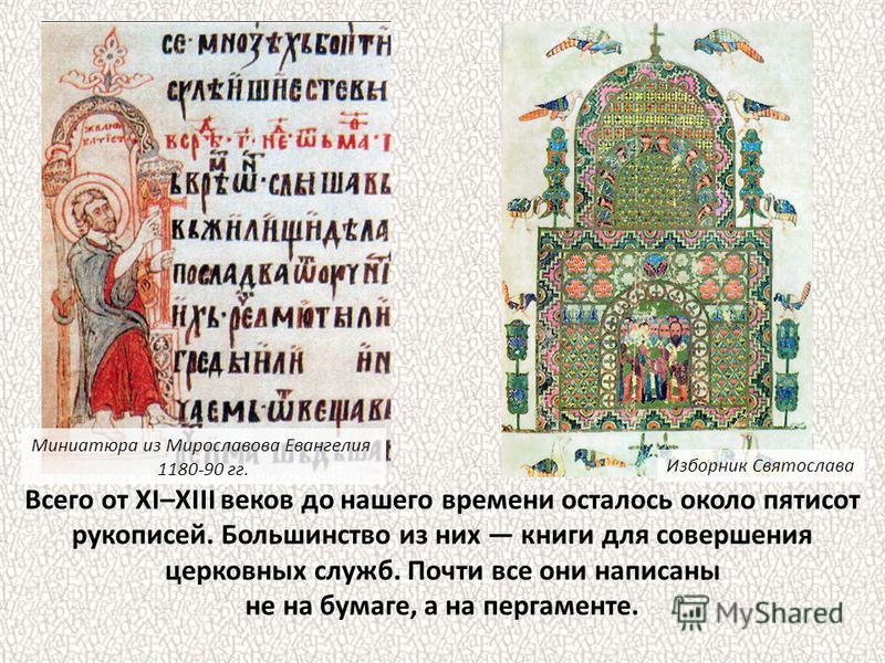 Всего от XI–XIII веков до нашего времени осталось около пятисот рукописей. Большинство из них книги для совершения церковных служб. Почти все они написаны не на бумаге, а на пергаменте. Миниатюра из Мирославова Евангелия 1180-90 гг. Изборник Святосла