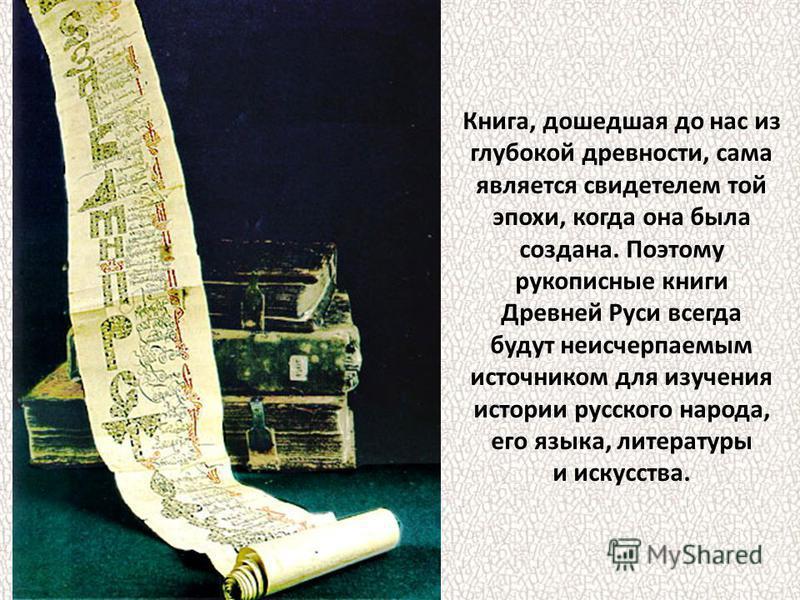 Книга, дошедшая до нас из глубокой древности, сама является свидетелем той эпохи, когда она была создана. Поэтому рукописные книги Древней Руси всегда будут неисчерпаемым источником для изучения истории русского народа, его языка, литературы и искусс