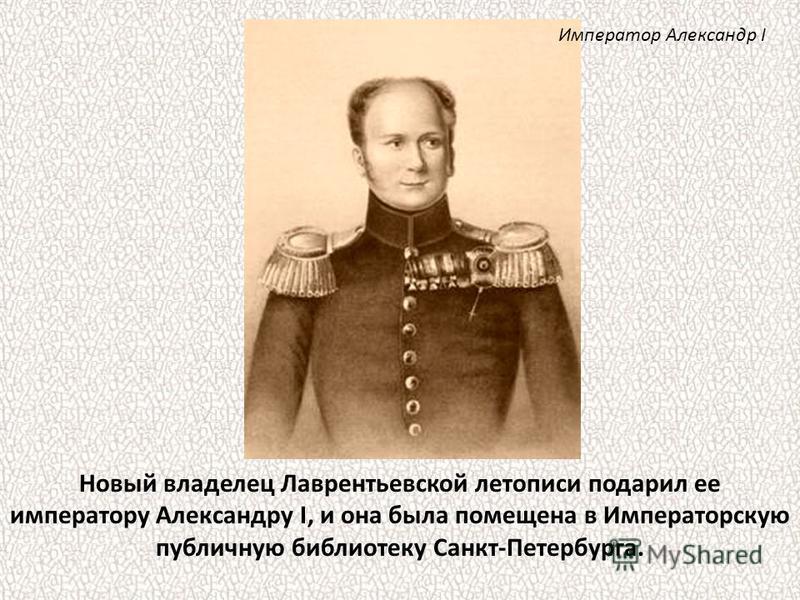 Новый владелец Лаврентьевской летописи подарил ее императору Александру I, и она была помещена в Императорскую публичную библиотеку Санкт-Петербурга. Император Александр I
