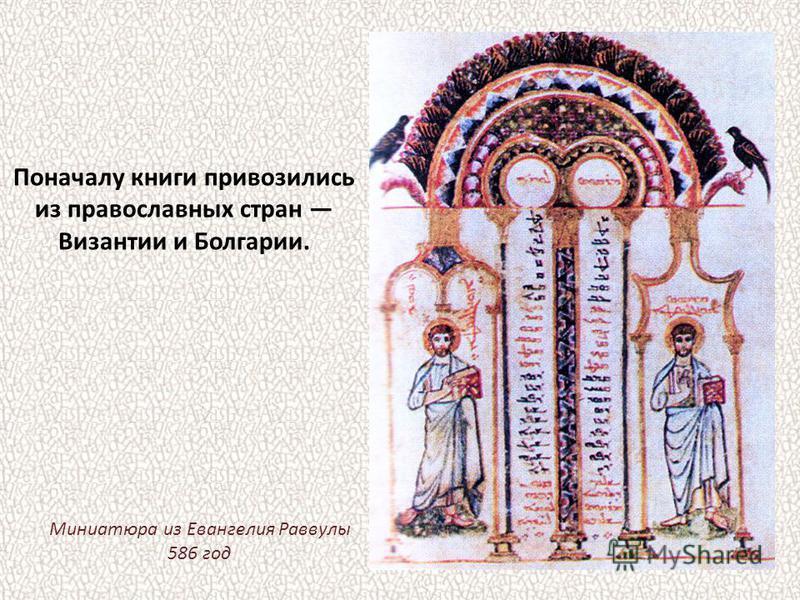 Поначалу книги привозились из православных стран Византии и Болгарии. Миниатюра из Евангелия Раввулы 586 год