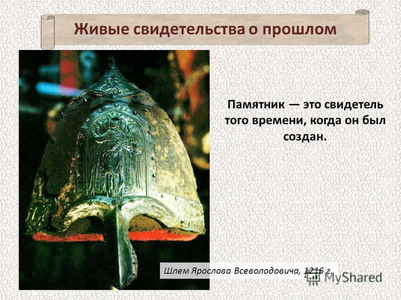 Живые свидетельства о прошлом Памятник это свидетель того времени, когда он был создан. Шлем Ярослава Всеволодовича, 1216 г.