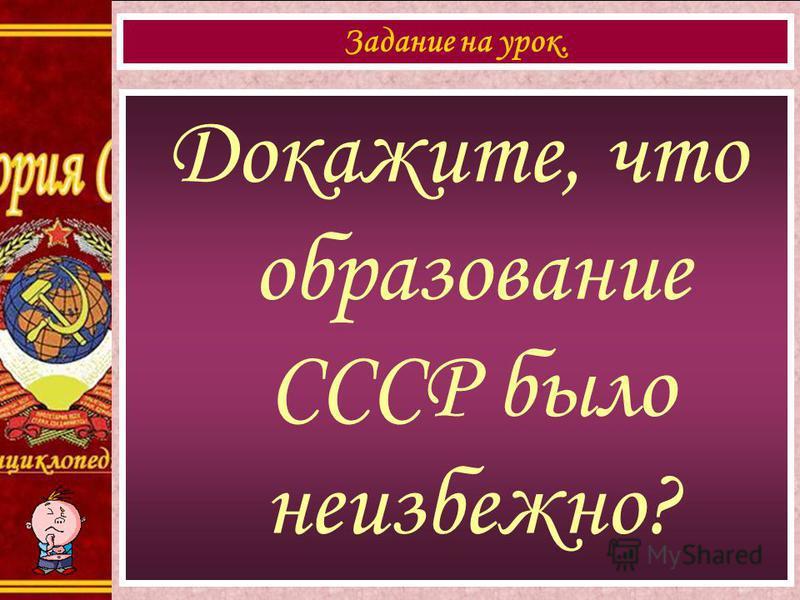 Докажите, что образование СССР было неизбежно? Задание на урок.