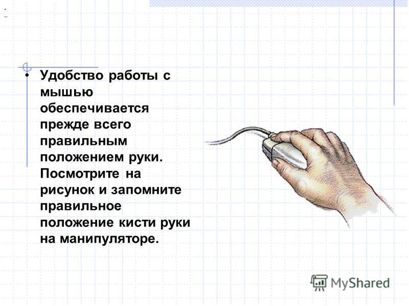 Удобство работы с мышью обеспечивается прежде всего правильным положением руки. Посмотрите на рисунок и запомните правильное положение кисти руки на манипуляторе..