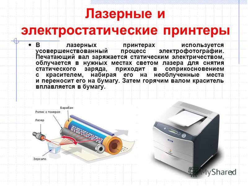 Лазерные и электростатические принтеры В лазерных принтерах используется усовершенствованный процесс электрофотографии. Печатающий вал заряжается статическим электричеством, облучается в нужных местах светом лазера для снятия статического заряда, при