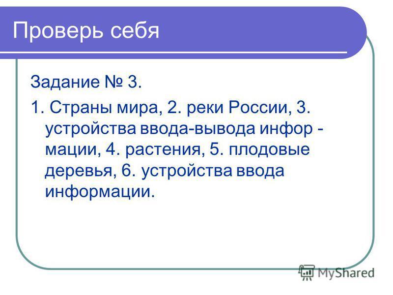 Проверь себя Задание 3. 1. Страны мира, 2. реки России, 3. устройства ввода-вывода информации, 4. растения, 5. плодовые деревья, 6. устройства ввода информации.
