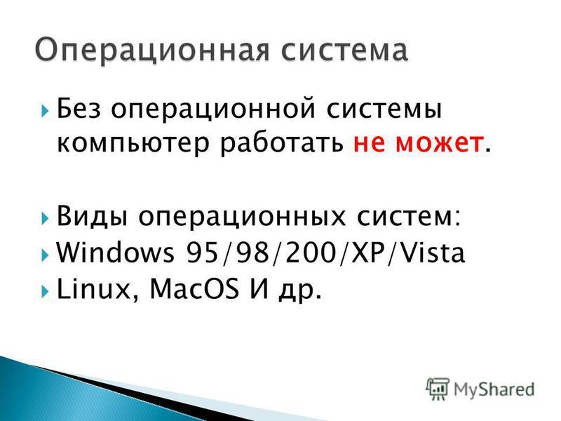 Без операционной системы компьютер работать не может. Виды операционных систем: Windows 95/98/200/XP/Vista Linux, MacOS И др.
