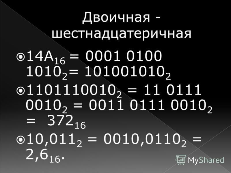 14А 16 = 0001 0100 1010 2 = 101001010 2 1101110010 2 = 11 0111 0010 2 = 0011 0111 0010 2 = 372 16 10,011 2 = 0010,0110 2 = 2,6 16.