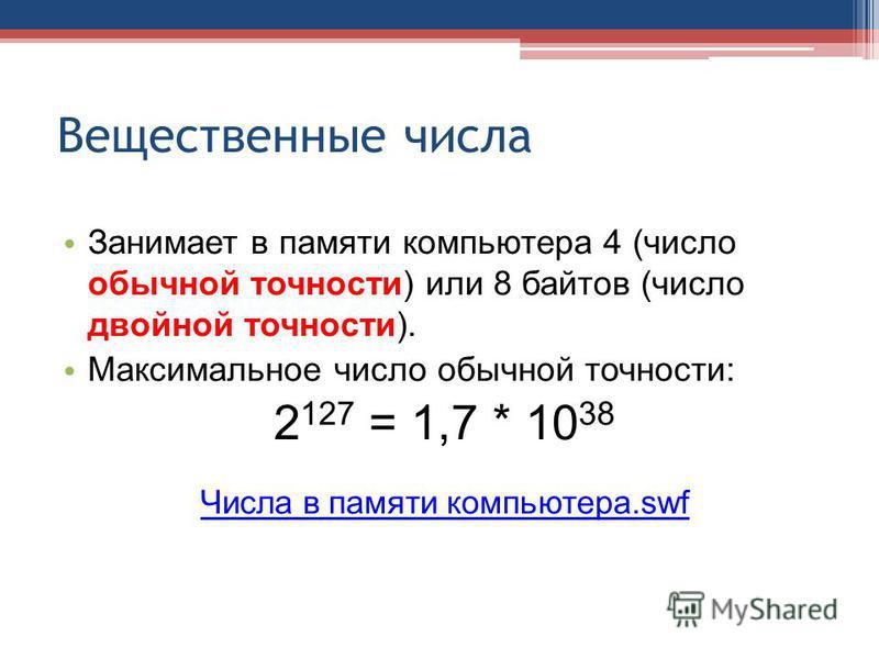 Вещественные числа Занимает в памяти компьютера 4 (число обычной точности) или 8 байтов (число двойной точности). Максимальное число обычной точности: 2 127 = 1,7 * 10 38 Числа в памяти компьютера.swf