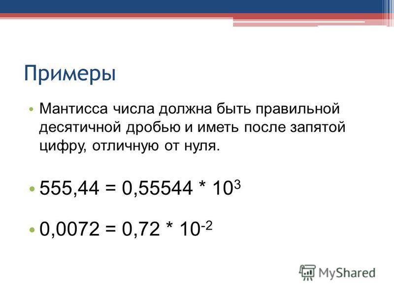 Примеры Мантисса числа должна быть правильной десятичной дробью и иметь после запятой цифру, отличную от нуля. 555,44 = 0,55544 * 10 3 0,0072 = 0,72 * 10 -2
