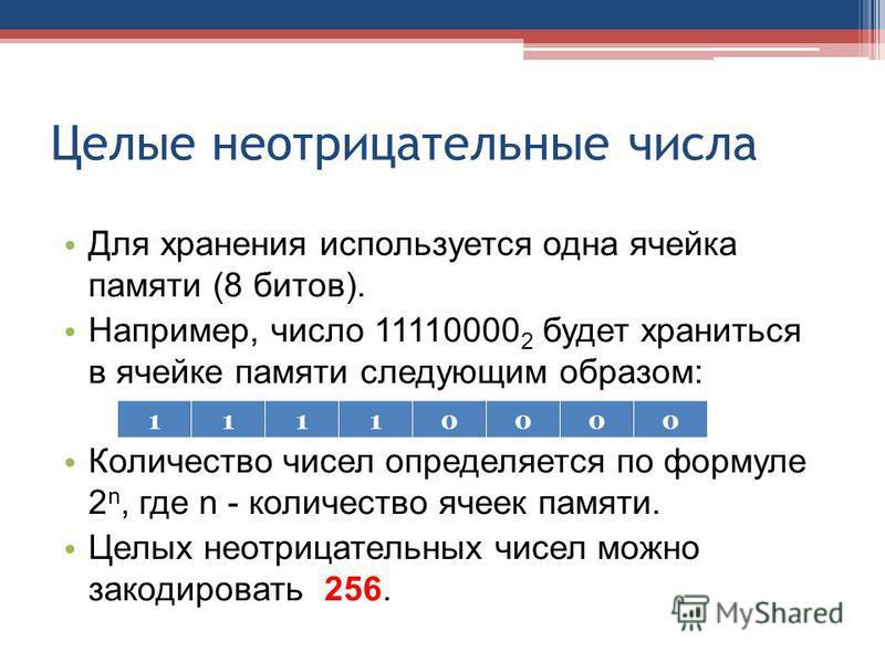 Целые неотрицательные числа Для хранения используется одна ячейка памяти (8 битов). Например, число 11110000 2 будет храниться в ячейке памяти следующим образом: Количество чисел определяется по формуле 2 n, где n - количество ячеек памяти. Целых нео