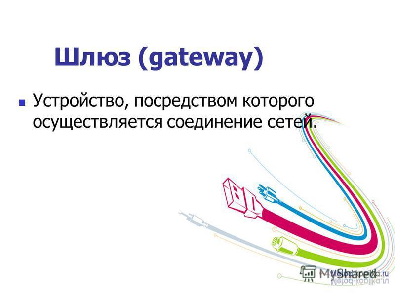 Шлюз (gateway) Устройство, посредством которого осуществляется соединение сетей.