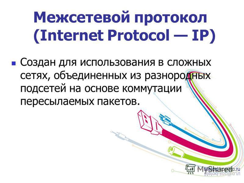 Межсетевой протокол (Internet Protocol IP) Создан для использования в сложных сетях, объединенных из разнородных подсетей на основе коммутации пересылаемых пакетов.