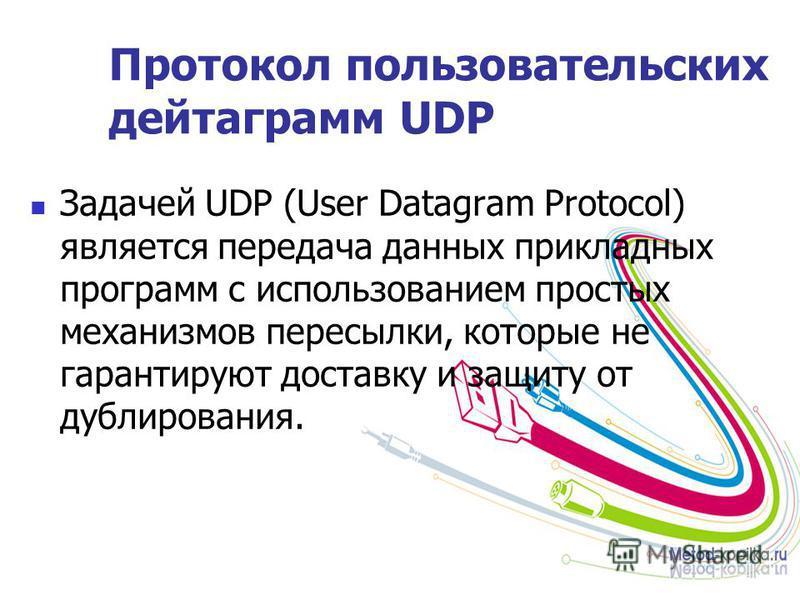 Протокол пользовательских дейтаграмм UDP Задачей UDP (User Datagram Protocol) является передача данных прикладных программ с использованием простых механизмов пересылки, которые не гарантируют доставку и защиту от дублирования.