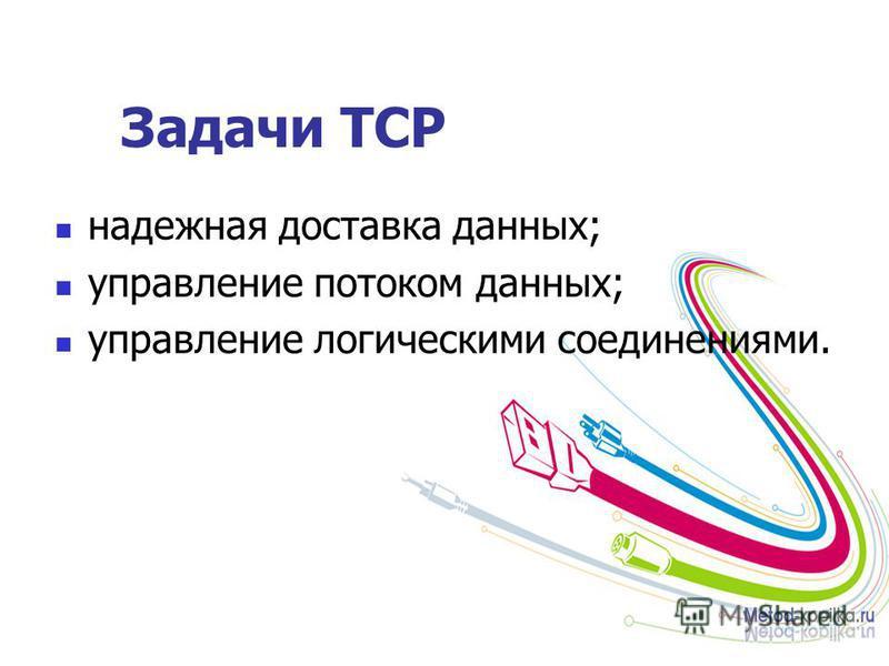 Задачи ТСР надежная доставка данных; управление потоком данных; управление логическими соединениями.