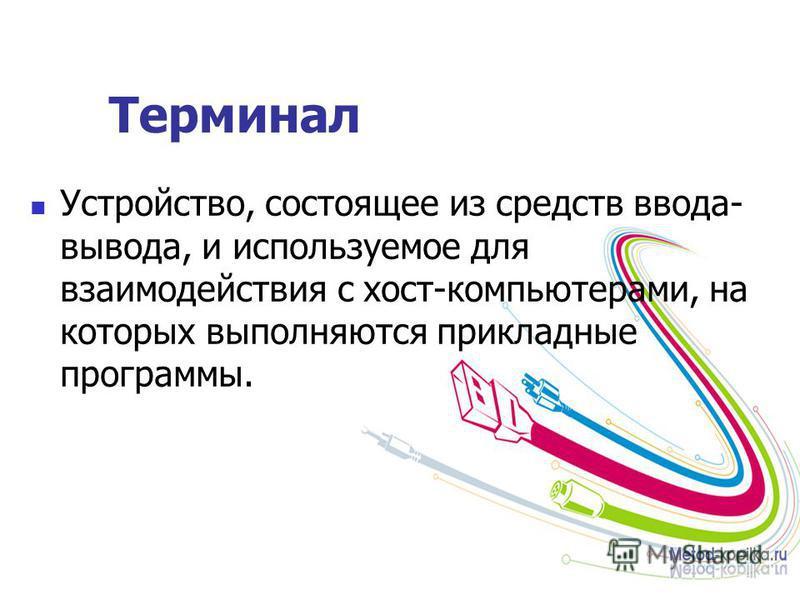 Терминал Устройство, состоящее из средств ввода- вывода, и используемое для взаимодействия с хост-компьютерами, на которых выполняются прикладные программы.