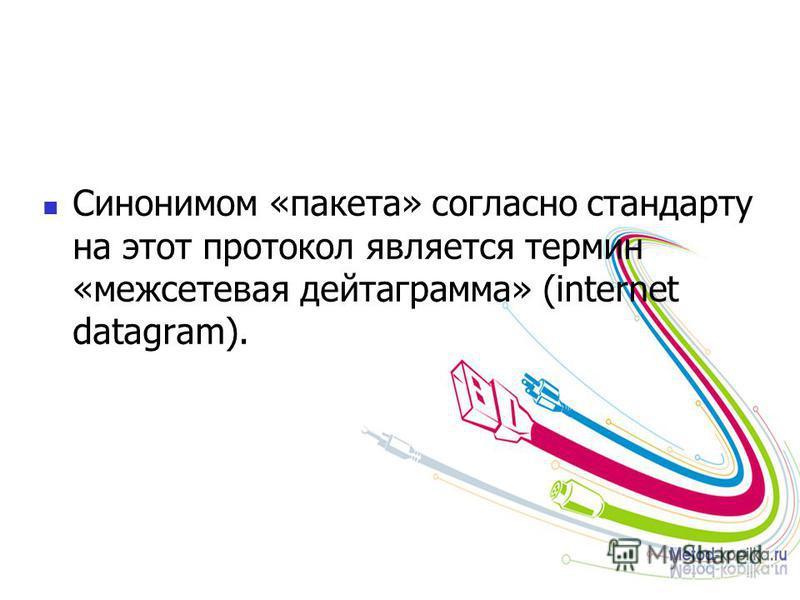 Синонимом «пакета» согласно стандарту на этот протокол является термин «межсетевая дейтаграмма» (internet datagram).