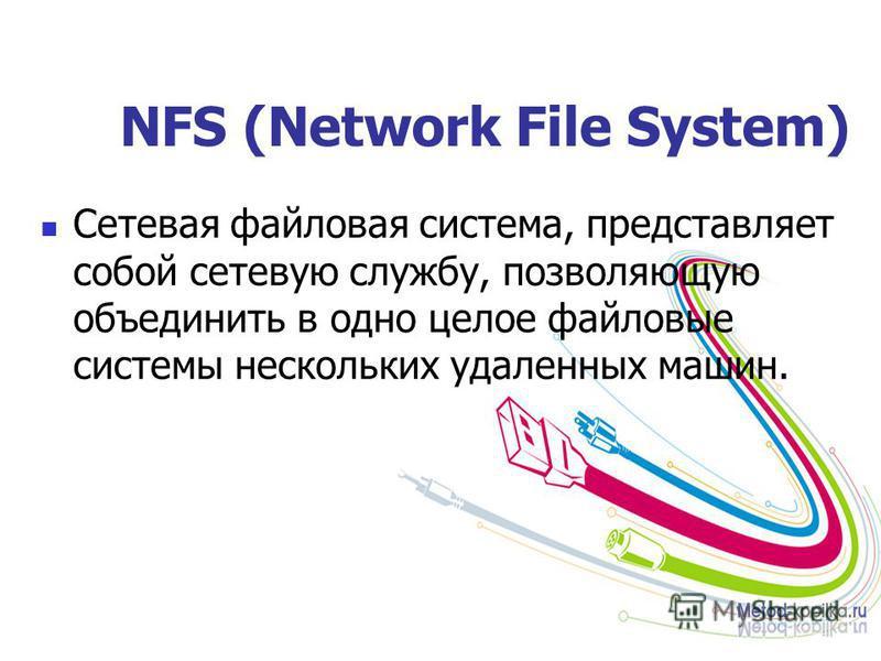 NFS (Network File System) Сетевая файловая система, представляет собой сетевую службу, позволяющую объединить в одно целое файловые системы нескольких удаленных машин.