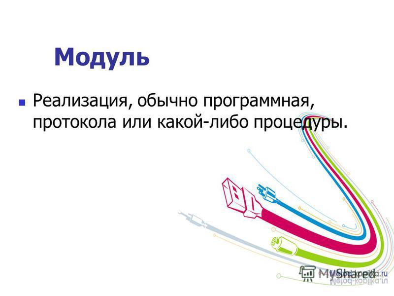 Модуль Реализация, обычно программная, протокола или какой-либо процедуры.