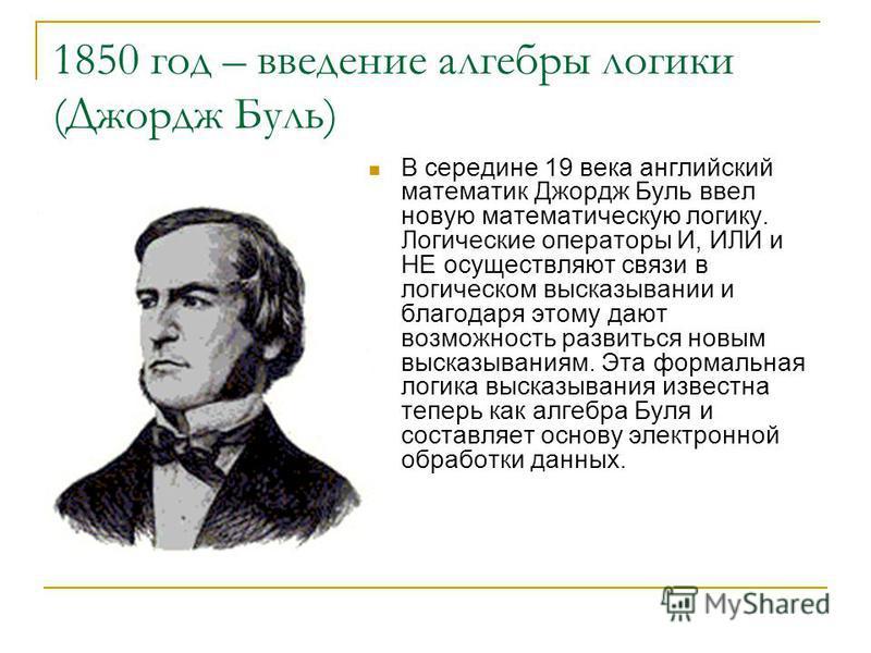 1850 год – введение алгебры логики (Джордж Буль) В середине 19 века английский математик Джордж Буль ввел новую математическую логику. Логические операторы И, ИЛИ и НЕ осуществляют связи в логическом высказывании и благодаря этому дают возможность ра