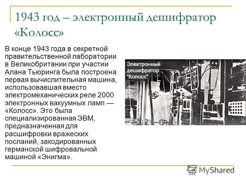 1943 год – электронный дешифратор «Колосс» В конце 1943 года в секретной правительственной лаборатории в Великобритании при участии Алана Тьюринга была построена первая вычислительная машина, использовавшая вместо электромеханических реле 2000 электр