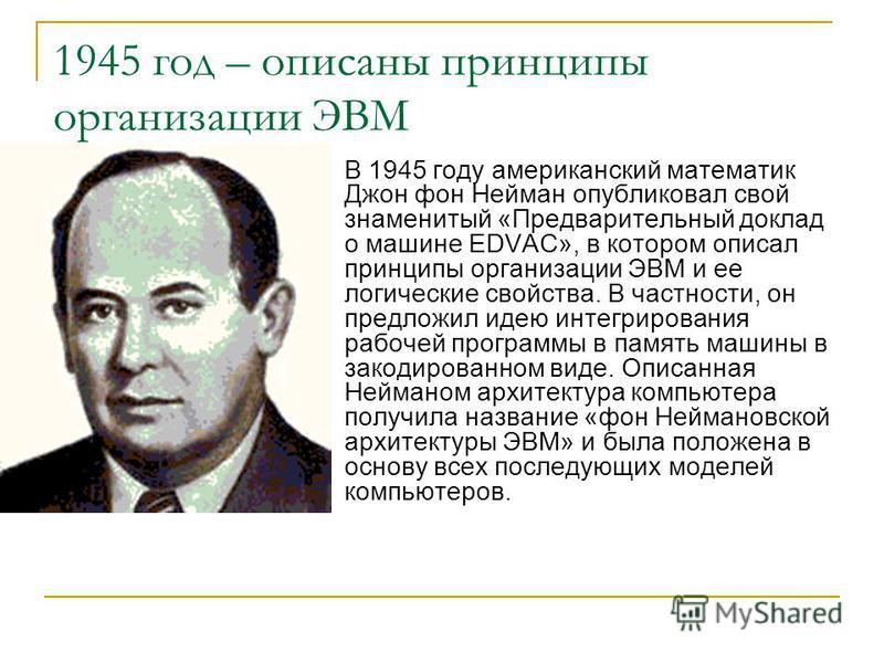 1945 год – описаны принципы организации ЭВМ В 1945 году американский математик Джон фон Нейман опубликовал свой знаменитый «Предварительный доклад о машине EDVAC», в котором описал принципы организации ЭВМ и ее логические свойства. В частности, он пр