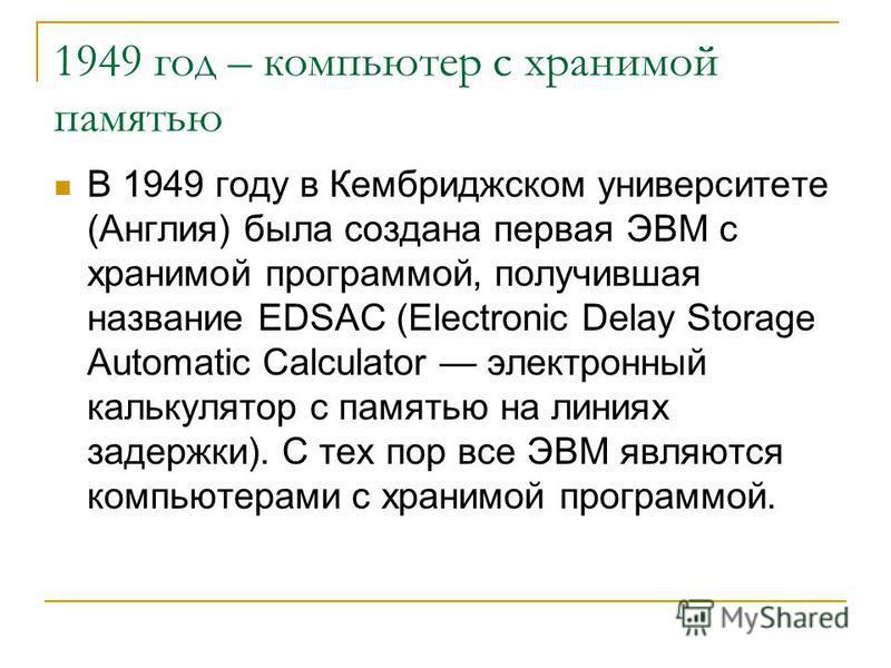 1949 год – компьютер с хранимой памятью В 1949 году в Кембриджском университете (Англия) была создана первая ЭВМ с хранимой программой, получившая название EDSAC (Electronic Delay Storage Automatic Calculator электронный калькулятор с памятью на лини