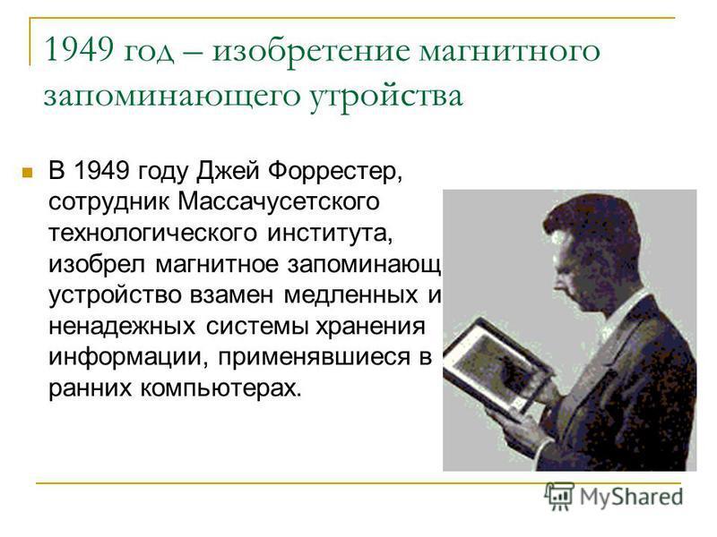 1949 год – изобретение магнитного запоминающего устройства В 1949 году Джей Форрестер, сотрудник Массачусетского технологического института, изобрел магнитное запоминающее устройство взамен медленных и ненадежных системы хранения информации, применяв