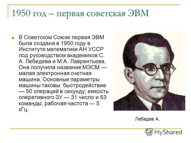 1950 год – первая советская ЭВМ В Советском Союзе первая ЭВМ была создана в 1950 году в Институте математики АН УССР под руководством академиков С. А. Лебедева и М.А. Лаврентьева. Она получила название МЭСМ малая электронная счетная машина. Основные