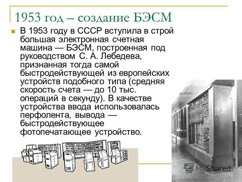 1953 год – создание БЭСМ В 1953 году в СССР вступила в строй большая электронная счетная машина БЭСМ, построенная под руководством С. А. Лебедева, признанная тогда самой быстродействующей из европейских устройств подобного типа (средняя скорость счет
