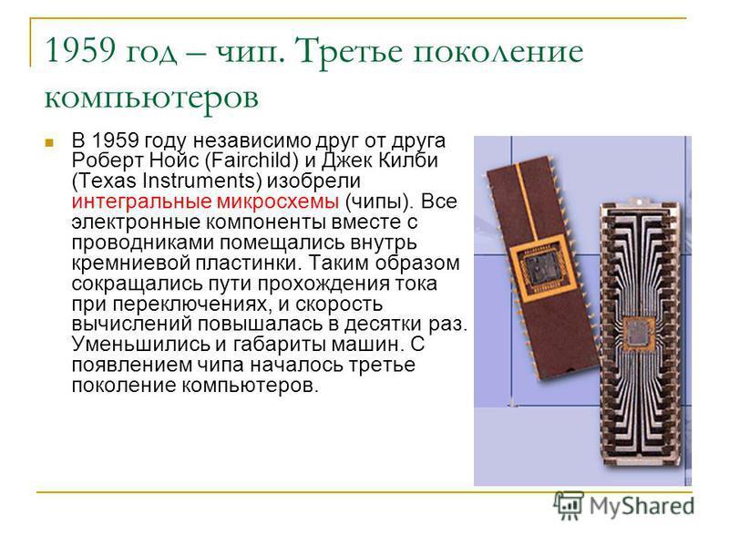 1959 год – чип. Третье поколение компьютеров В 1959 году независимо друг от друга Роберт Нойс (Fairchild) и Джек Килби (Texas Instruments) изобрели интегральные микросхемы (чипы). Все электронные компоненты вместе с проводниками помещались внутрь кре