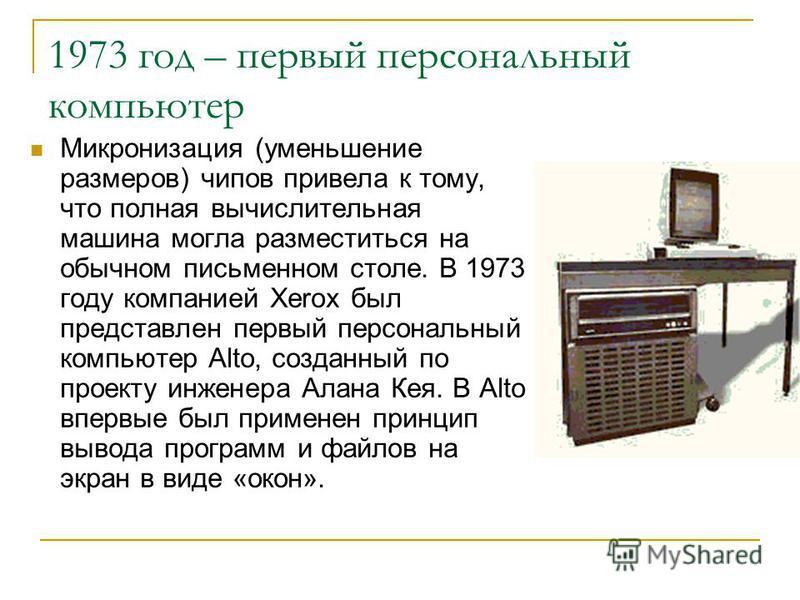 1973 год – первый персональный компьютер Микронизация (уменьшение размеров) чипов привела к тому, что полная вычислительная машина могла разместиться на обычном письменном столе. В 1973 году компанией Xerox был представлен первый персональный компьют