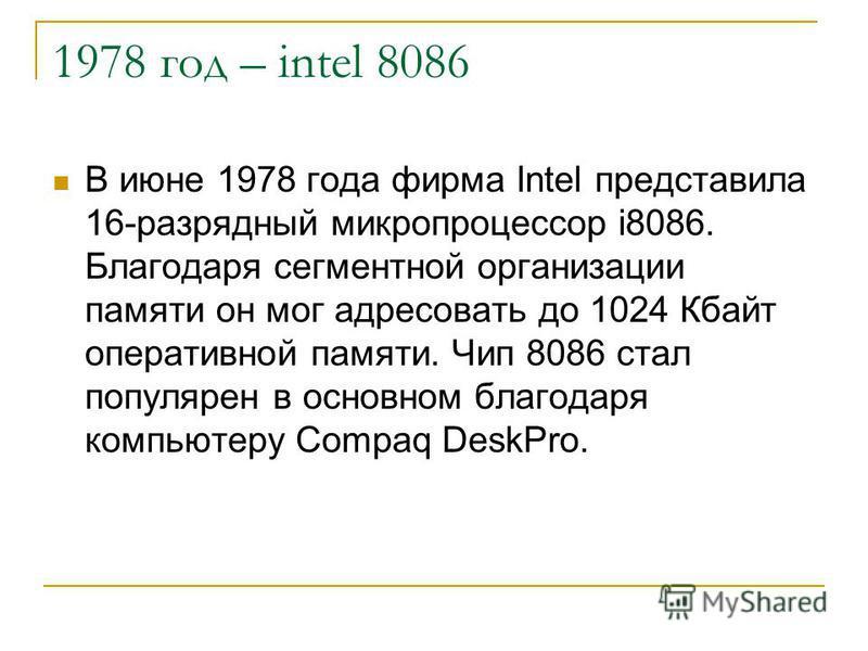 1978 год – intel 8086 В июне 1978 года фирма Intel представила 16-разрядный микропроцессор i8086. Благодаря сегментной организации памяти он мог адресовать до 1024 Кбайт оперативной памяти. Чип 8086 стал популярен в основном благодаря компьютеру Comp