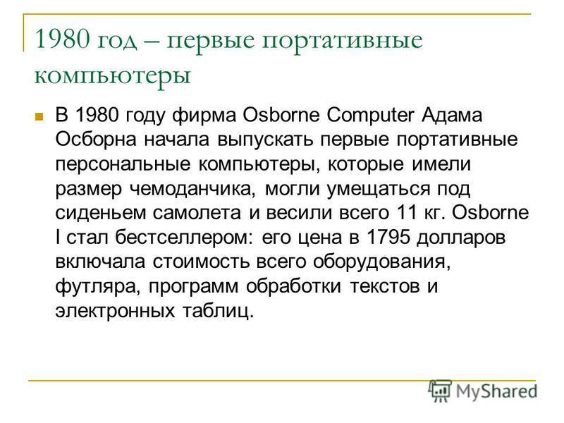 1980 год – первые портативные компьютеры В 1980 году фирма Osborne Computer Адама Осборна начала выпускать первые портативные персональные компьютеры, которые имели размер чемоданчика, могли умещаться под сиденьем самолета и весили всего 11 кг. Osbor