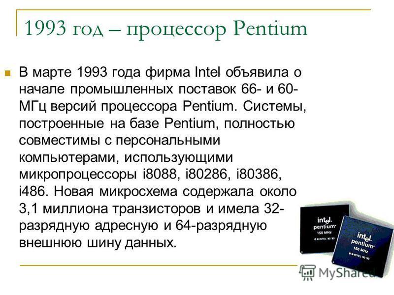 1993 год – процессор Pentium В марте 1993 года фирма Intel объявила о начале промышленных поставок 66- и 60- МГц версий процессора Pentium. Системы, построенные на базе Pentium, полностью совместимы с персональными компьютерами, использующими микропр
