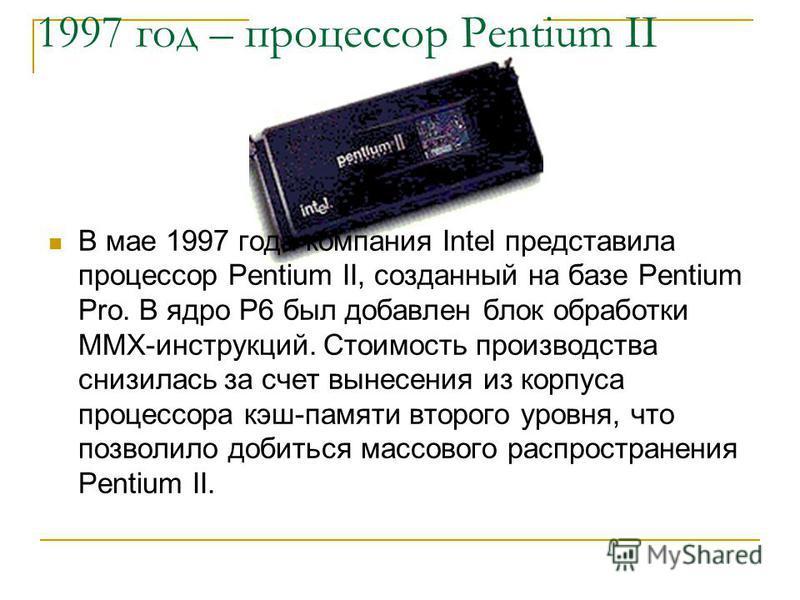 1997 год – процессор Pentium II В мае 1997 года компания Intel представила процессор Pentium II, созданный на базе Pentium Pro. В ядро P6 был добавлен блок обработки MMX-инструкций. Стоимость производства снизилась за счет вынесения из корпуса процес