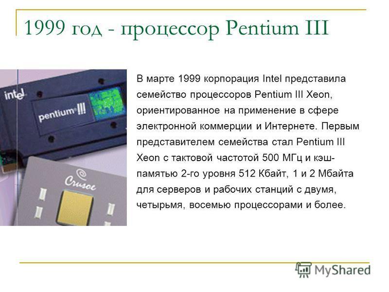 1999 год - процессор Pentium III В марте 1999 корпорация Intel представила семейство процессоров Pentium III Xeon, ориентированное на применение в сфере электронной коммерции и Интернете. Первым представителем семейства стал Pentium III Xeon с тактов
