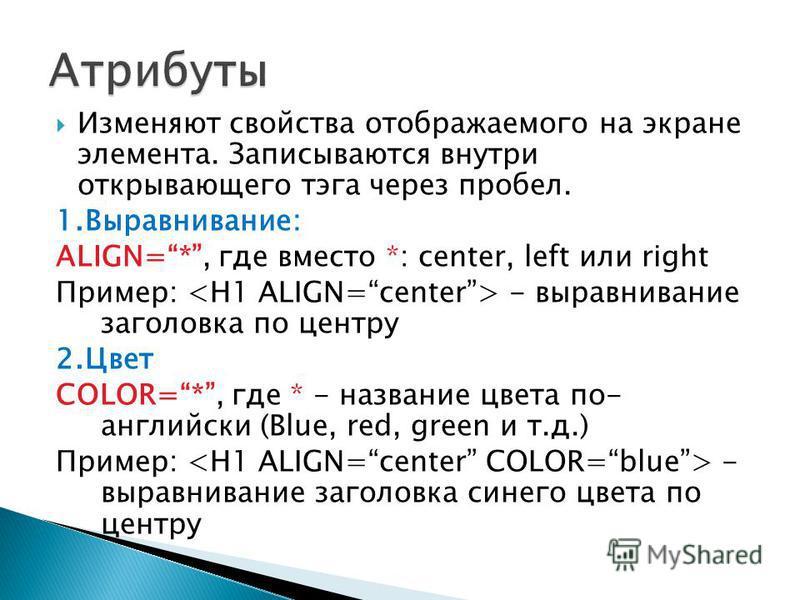 Изменяют свойства отображаемого на экране элемента. Записываются внутри открывающего тэга через пробел. 1.Выравнивание: ALIGN=*, где вместо *: center, left или right Пример: - выравнивание заголовка по центру 2. Цвет COLOR=*, где * - название цвета п