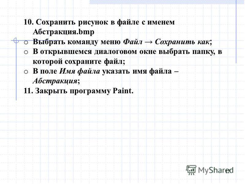 17 10. Сохранить рисунок в файле с именем Абстракция.bmp o Выбрать команду меню Файл Сохранить как ; o В открывшемся диалоговом окне выбрать папку, в которой сохраните файл; o В поле Имя файла указать имя файла – Абстракция; 11. Закрыть программу Pai
